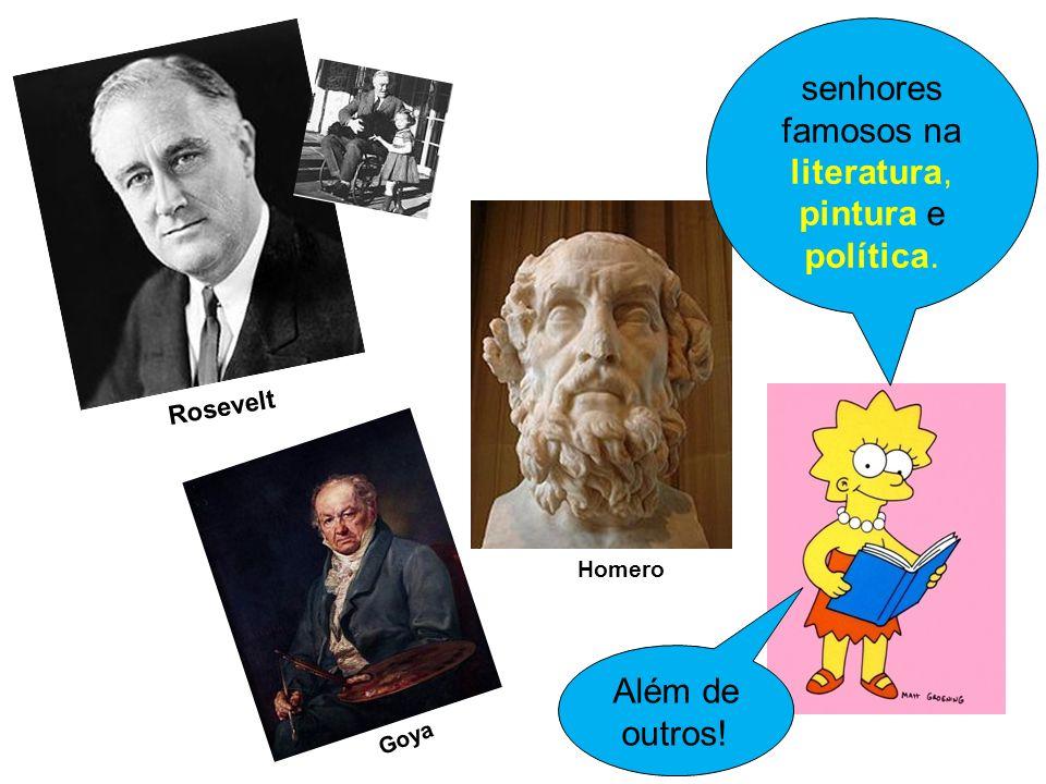 senhores famosos na literatura, pintura e política. Homero Rosevelt Goya Além de outros!