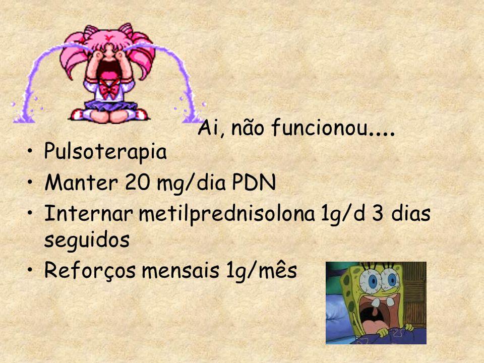 Ai, não funcionou.... Pulsoterapia Manter 20 mg/dia PDN Internar metilprednisolona 1g/d 3 dias seguidos Reforços mensais 1g/mês