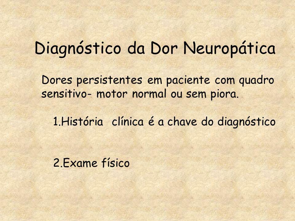 Diagnóstico da Dor Neuropática Dores persistentes em paciente com quadro sensitivo- motor normal ou sem piora. 1.História clínica é a chave do diagnós