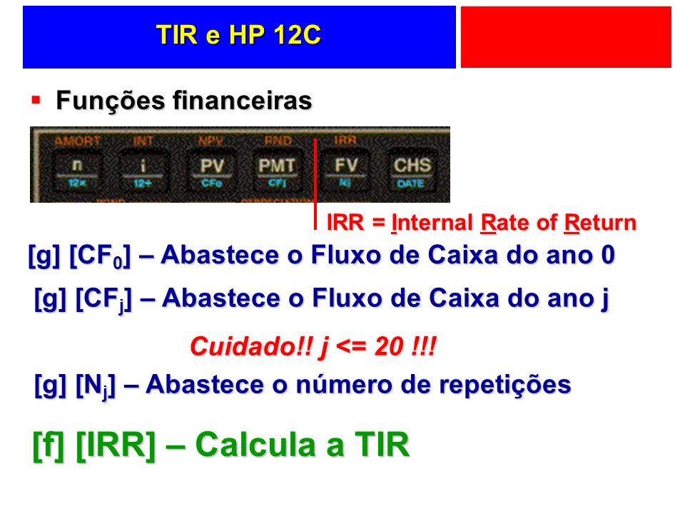 TIR e HP 12C Funções financeiras Funções financeiras [g] [CF 0 ] – Abastece o Fluxo de Caixa do ano 0 [g] [CF j ] – Abastece o Fluxo de Caixa do ano j