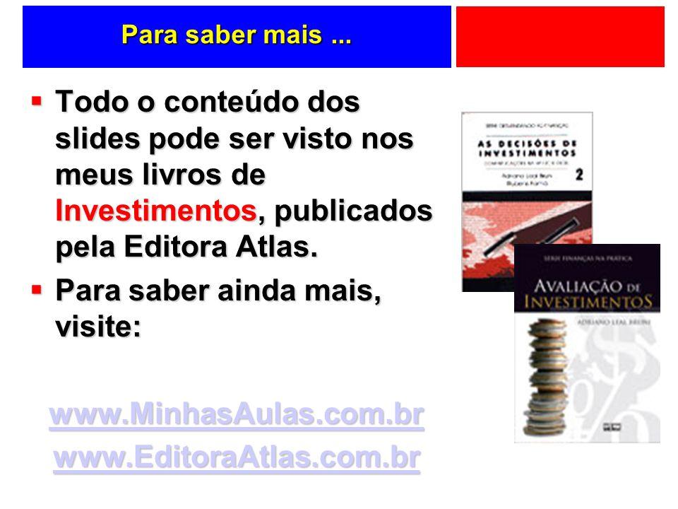 Para saber mais... Todo o conteúdo dos slides pode ser visto nos meus livros de Investimentos, publicados pela Editora Atlas. Todo o conteúdo dos slid