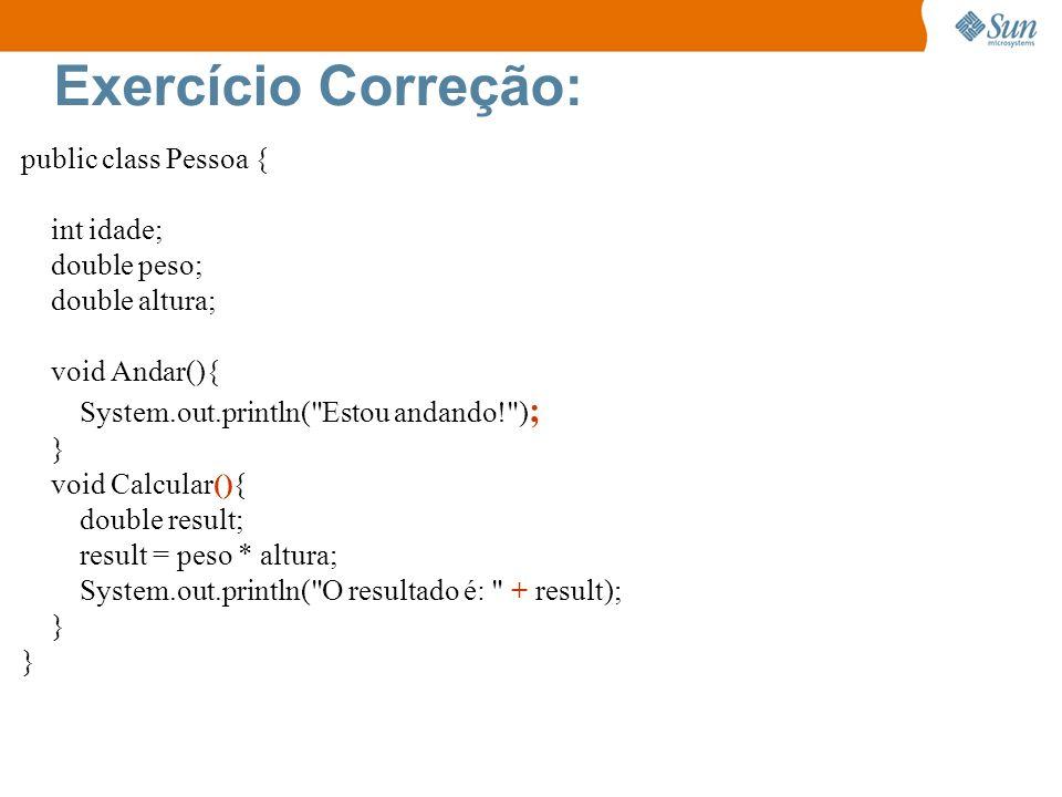 Exercício Correção: public class Pessoa { int idade; double peso; double altura; void Andar(){ System.out.println(
