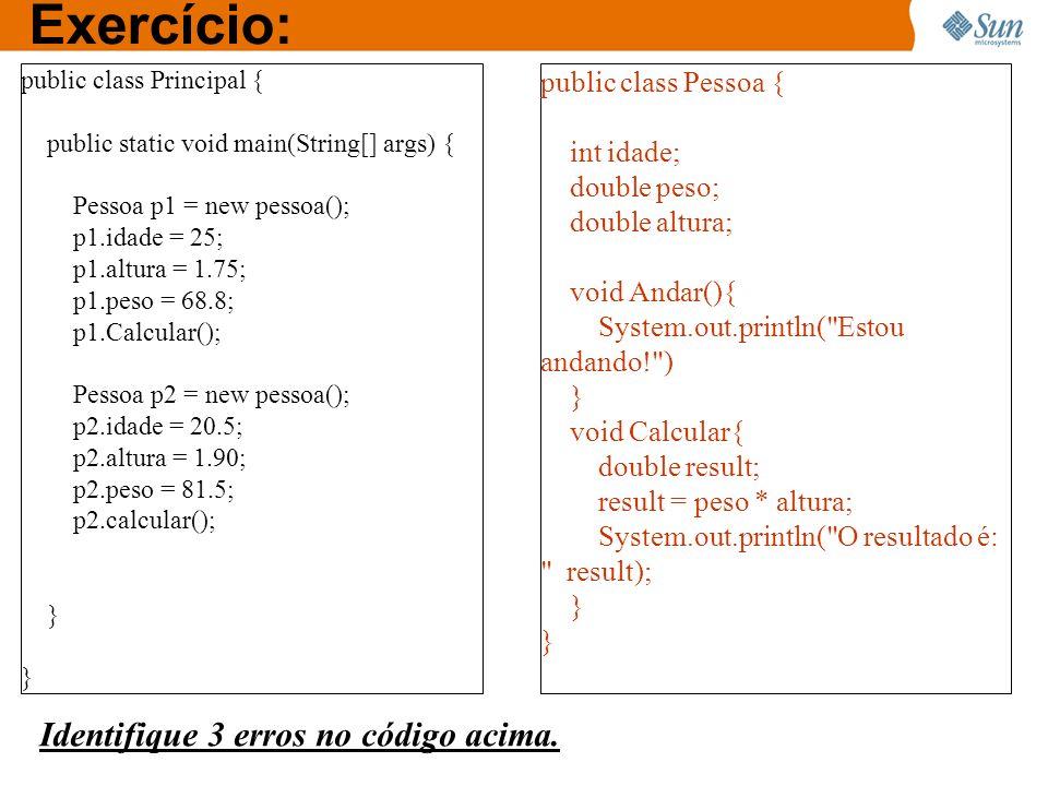 Exercício: public class Principal { public static void main(String[] args) { Pessoa p1 = new pessoa(); p1.idade = 25; p1.altura = 1.75; p1.peso = 68.8