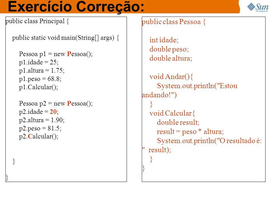 Exercício Correção: public class Principal { public static void main(String[] args) { Pessoa p1 = new Pessoa(); p1.idade = 25; p1.altura = 1.75; p1.pe