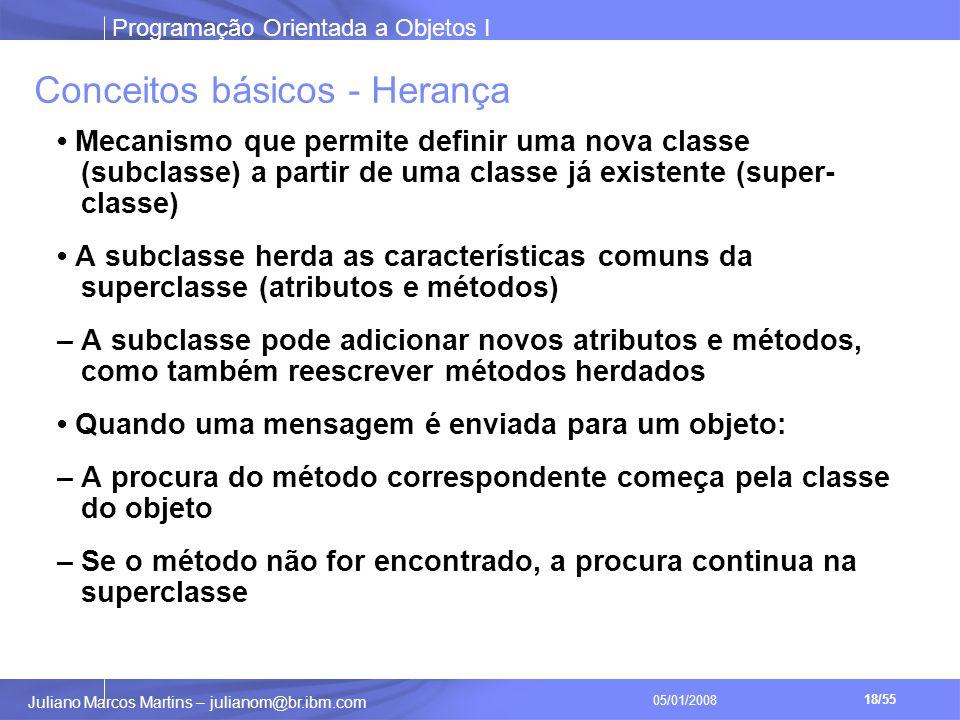 Programação Orientada a Objetos I 18/55 Juliano Marcos Martins – julianom@br.ibm.com 05/01/2008 Conceitos básicos - Herança Mecanismo que permite definir uma nova classe (subclasse) a partir de uma classe já existente (super- classe) A subclasse herda as características comuns da superclasse (atributos e métodos) – A subclasse pode adicionar novos atributos e métodos, como também reescrever métodos herdados Quando uma mensagem é enviada para um objeto: – A procura do método correspondente começa pela classe do objeto – Se o método não for encontrado, a procura continua na superclasse