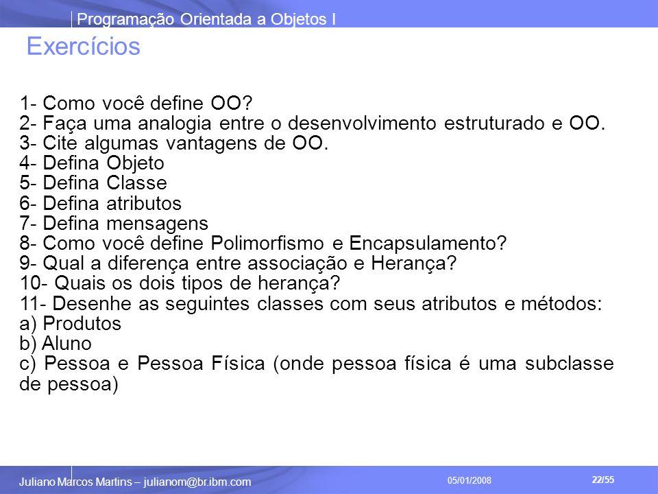 Programação Orientada a Objetos I 22/55 Juliano Marcos Martins – julianom@br.ibm.com 05/01/2008 Exercícios 1- Como você define OO.