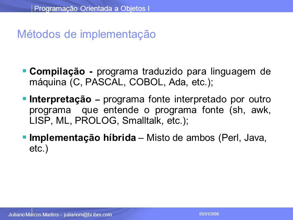 Programação Orientada a Objetos I Juliano Marcos Martins – julianom@br.ibm.com 05/01/2008 Métodos de implementação Compilação - programa traduzido para linguagem de máquina (C, PASCAL, COBOL, Ada, etc.); Interpretação – programa fonte interpretado por outro programa que entende o programa fonte (sh, awk, LISP, ML, PROLOG, Smalltalk, etc.); Implementação híbrida – Misto de ambos (Perl, Java, etc.)
