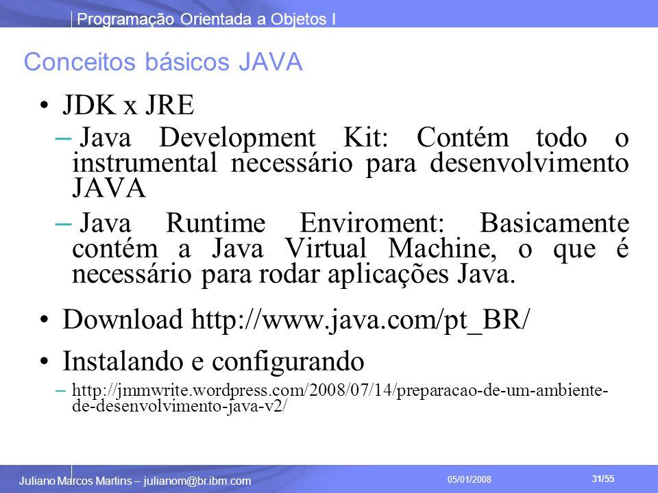 Programação Orientada a Objetos I 31/55 Juliano Marcos Martins – julianom@br.ibm.com 05/01/2008 Conceitos básicos JAVA JDK x JRE – Java Development Kit: Contém todo o instrumental necessário para desenvolvimento JAVA – Java Runtime Enviroment: Basicamente contém a Java Virtual Machine, o que é necessário para rodar aplicações Java.