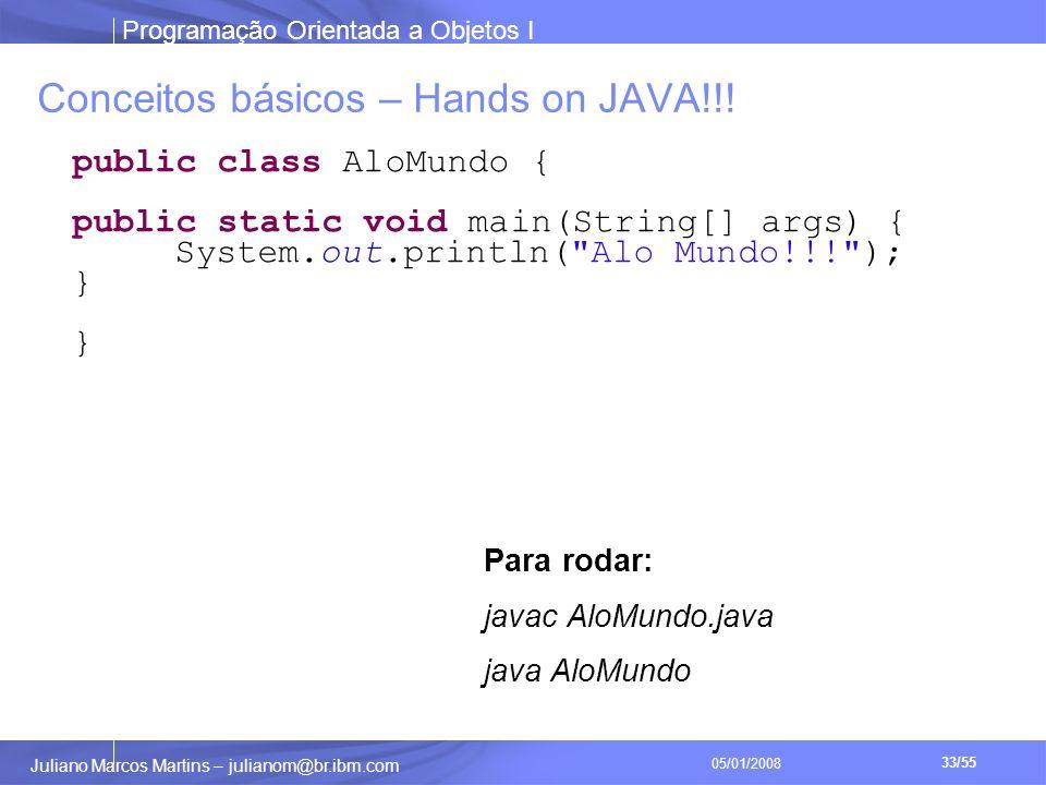 Programação Orientada a Objetos I 33/55 Juliano Marcos Martins – julianom@br.ibm.com 05/01/2008 Conceitos básicos – Hands on JAVA!!.