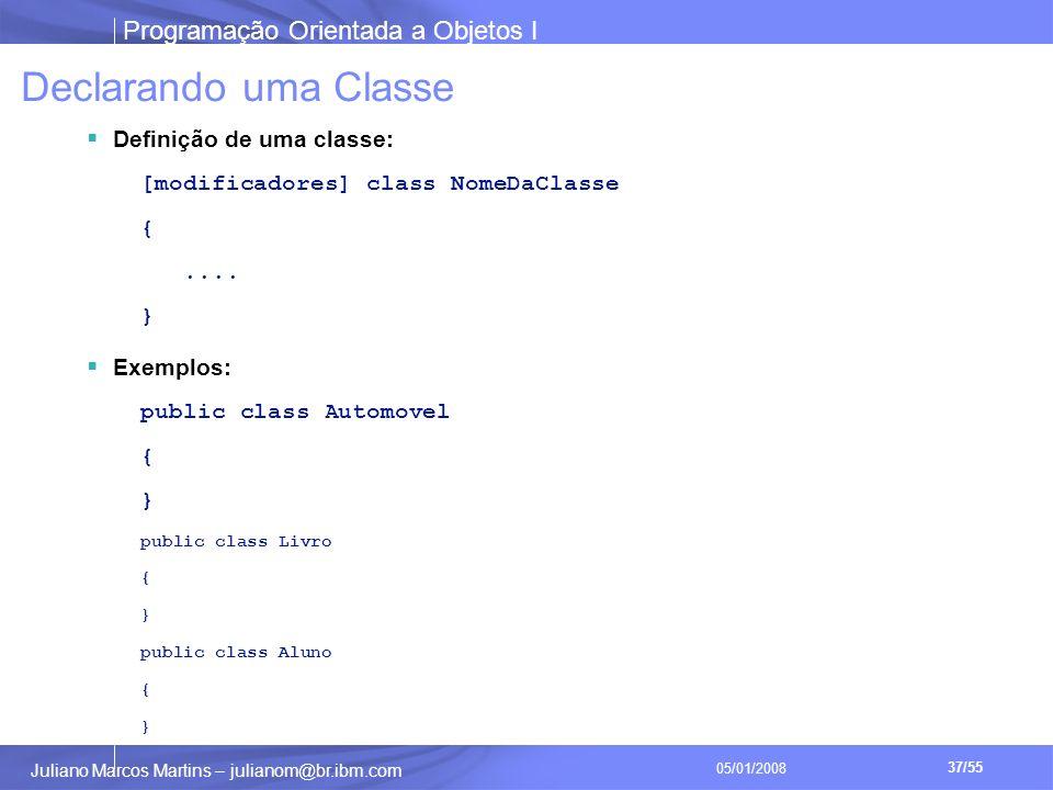 Programação Orientada a Objetos I 37/55 Juliano Marcos Martins – julianom@br.ibm.com 05/01/2008 Declarando uma Classe Definição de uma classe: [modificadores] class NomeDaClasse {....