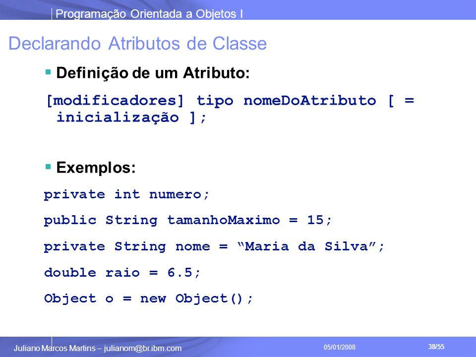 Programação Orientada a Objetos I 38/55 Juliano Marcos Martins – julianom@br.ibm.com 05/01/2008 Declarando Atributos de Classe Definição de um Atributo: [modificadores] tipo nomeDoAtributo [ = inicialização ]; Exemplos: private int numero; public String tamanhoMaximo = 15; private String nome = Maria da Silva; double raio = 6.5; Object o = new Object();
