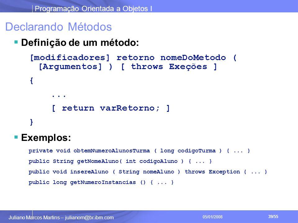 Programação Orientada a Objetos I 39/55 Juliano Marcos Martins – julianom@br.ibm.com 05/01/2008 Declarando Métodos Definição de um método: [modificadores] retorno nomeDoMetodo ( [Argumentos] ) [ throws Exeções ] {...