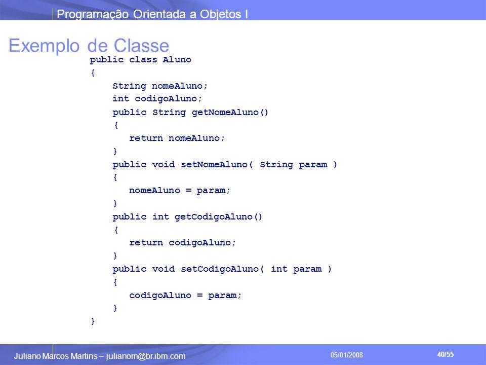 Programação Orientada a Objetos I 40/55 Juliano Marcos Martins – julianom@br.ibm.com 05/01/2008 Exemplo de Classe public class Aluno { String nomeAluno; int codigoAluno; public String getNomeAluno() { return nomeAluno; } public void setNomeAluno( String param ) { nomeAluno = param; } public int getCodigoAluno() { return codigoAluno; } public void setCodigoAluno( int param ) { codigoAluno = param; }
