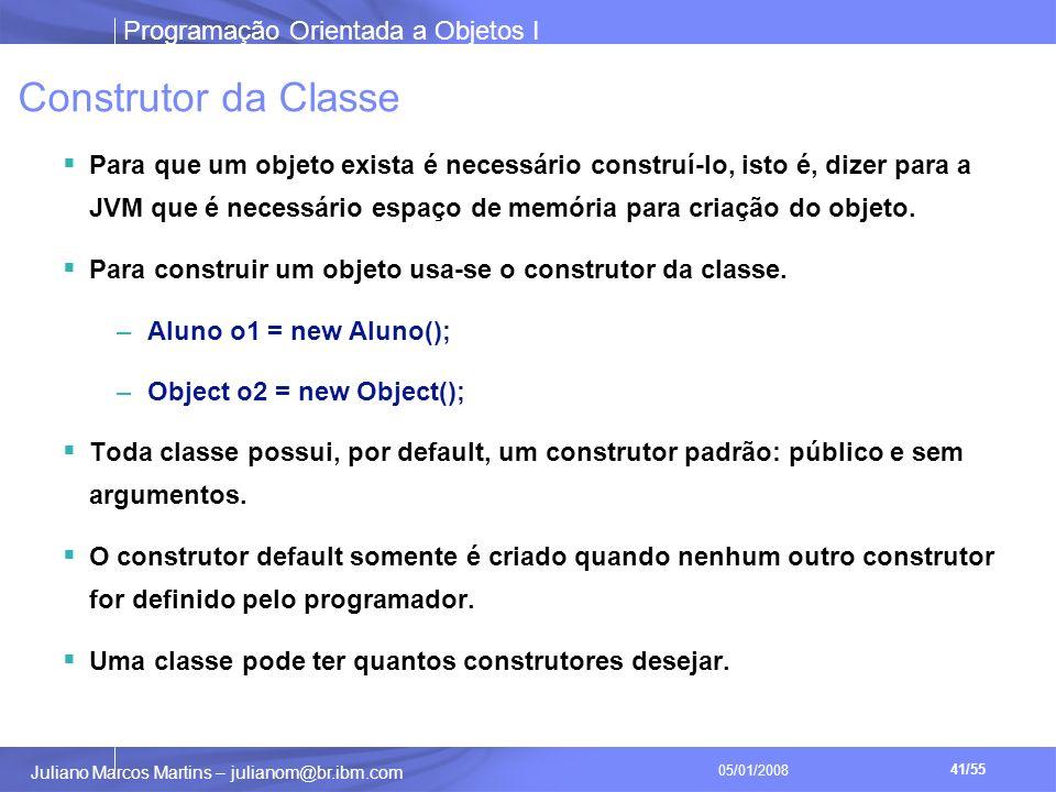 Programação Orientada a Objetos I 41/55 Juliano Marcos Martins – julianom@br.ibm.com 05/01/2008 Construtor da Classe Para que um objeto exista é necessário construí-lo, isto é, dizer para a JVM que é necessário espaço de memória para criação do objeto.