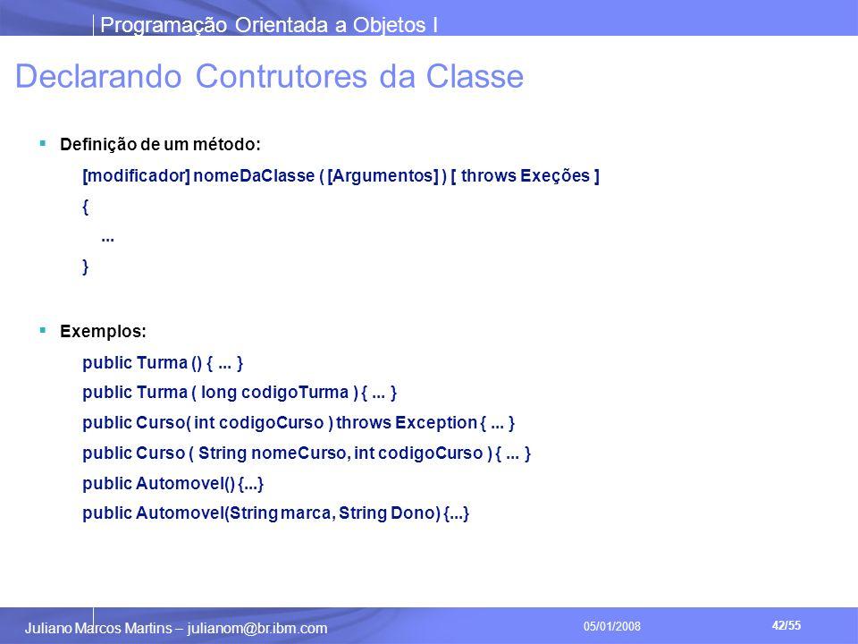 Programação Orientada a Objetos I 42/55 Juliano Marcos Martins – julianom@br.ibm.com 05/01/2008 Declarando Contrutores da Classe Definição de um método: [modificador] nomeDaClasse ( [Argumentos] ) [ throws Exeções ] {...