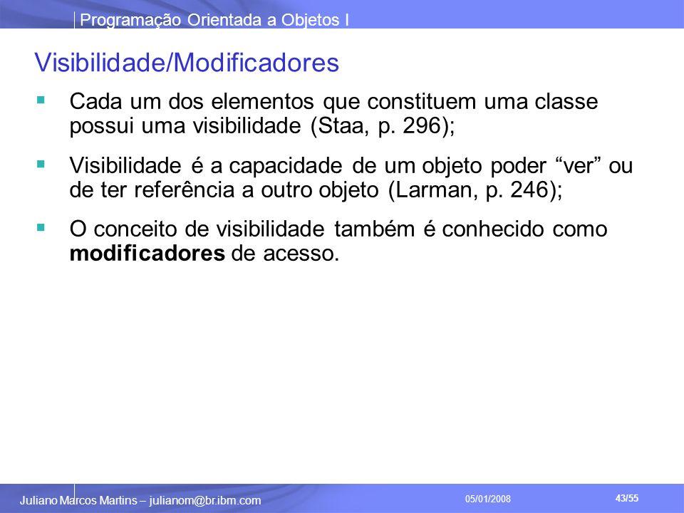 Programação Orientada a Objetos I 43/55 Juliano Marcos Martins – julianom@br.ibm.com 05/01/2008 Visibilidade/Modificadores Cada um dos elementos que constituem uma classe possui uma visibilidade (Staa, p.