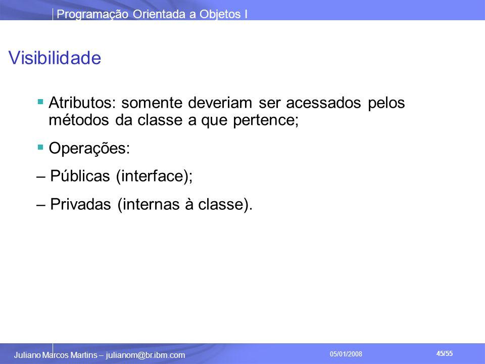 Programação Orientada a Objetos I 45/55 Juliano Marcos Martins – julianom@br.ibm.com 05/01/2008 Visibilidade Atributos: somente deveriam ser acessados pelos métodos da classe a que pertence; Operações: – Públicas (interface); – Privadas (internas à classe).