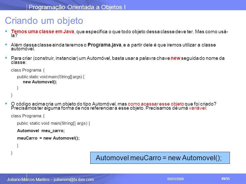 Programação Orientada a Objetos I 49/55 Juliano Marcos Martins – julianom@br.ibm.com 05/01/2008 Criando um objeto Temos uma classe em Java, que especifica o que todo objeto dessa classe deve ter.