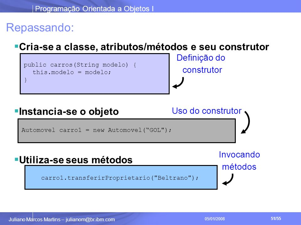 Programação Orientada a Objetos I 51/55 Juliano Marcos Martins – julianom@br.ibm.com 05/01/2008 public carros(String modelo) { this.modelo = modelo; } Automovel carro1 = new Automovel(GOL ); Uso do construtor Definição do construtor Repassando: Cria-se a classe, atributos/métodos e seu construtor Instancia-se o objeto Utiliza-se seus métodos carro1.transferirProprietario( Beltrano ); Invocando métodos