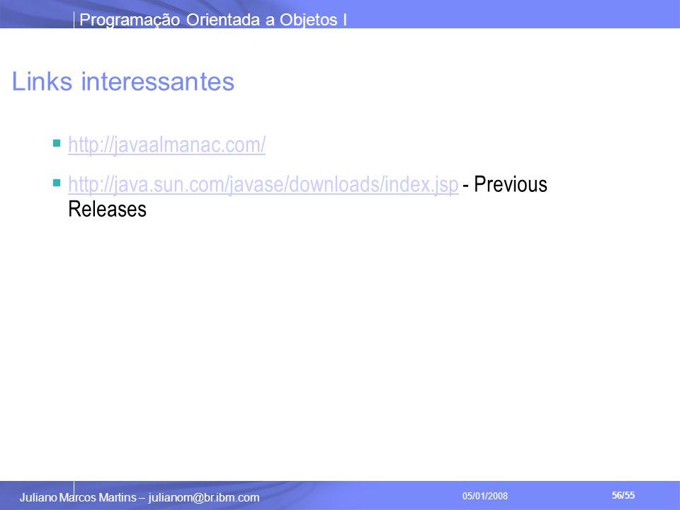 Programação Orientada a Objetos I 56/55 Juliano Marcos Martins – julianom@br.ibm.com 05/01/2008 Links interessantes http://javaalmanac.com/ http://java.sun.com/javase/downloads/index.jsp - Previous Releases http://java.sun.com/javase/downloads/index.jsp
