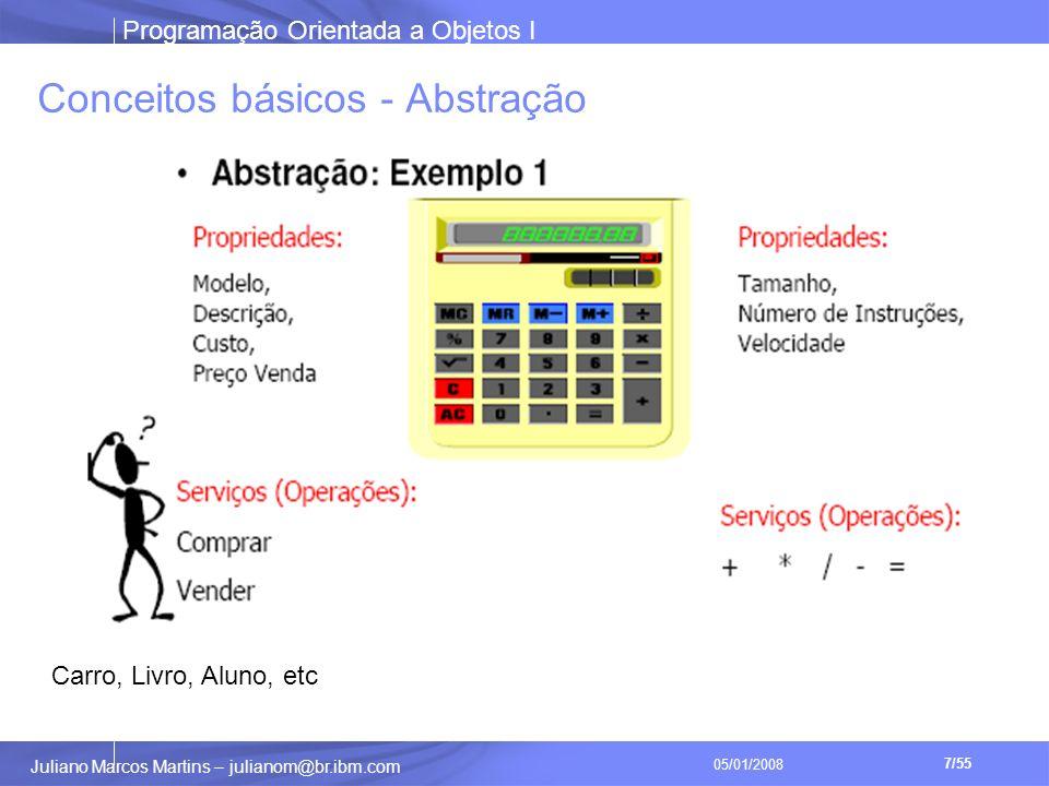 Programação Orientada a Objetos I 7/55 Juliano Marcos Martins – julianom@br.ibm.com 05/01/2008 Conceitos básicos - Abstração Carro, Livro, Aluno, etc