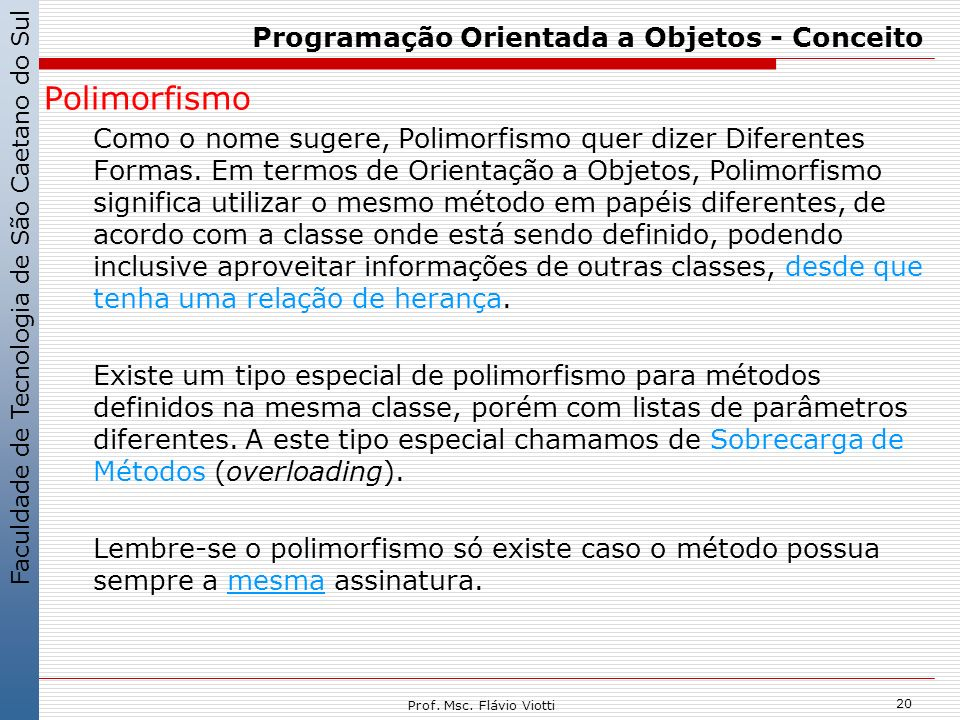 Faculdade de Tecnologia de São Caetano do Sul 20 Prof. Msc. Flávio Viotti Programação Orientada a Objetos - Conceito Polimorfismo Como o nome sugere,