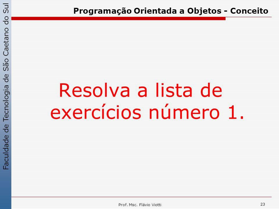 Faculdade de Tecnologia de São Caetano do Sul 23 Prof. Msc. Flávio Viotti Programação Orientada a Objetos - Conceito Resolva a lista de exercícios núm