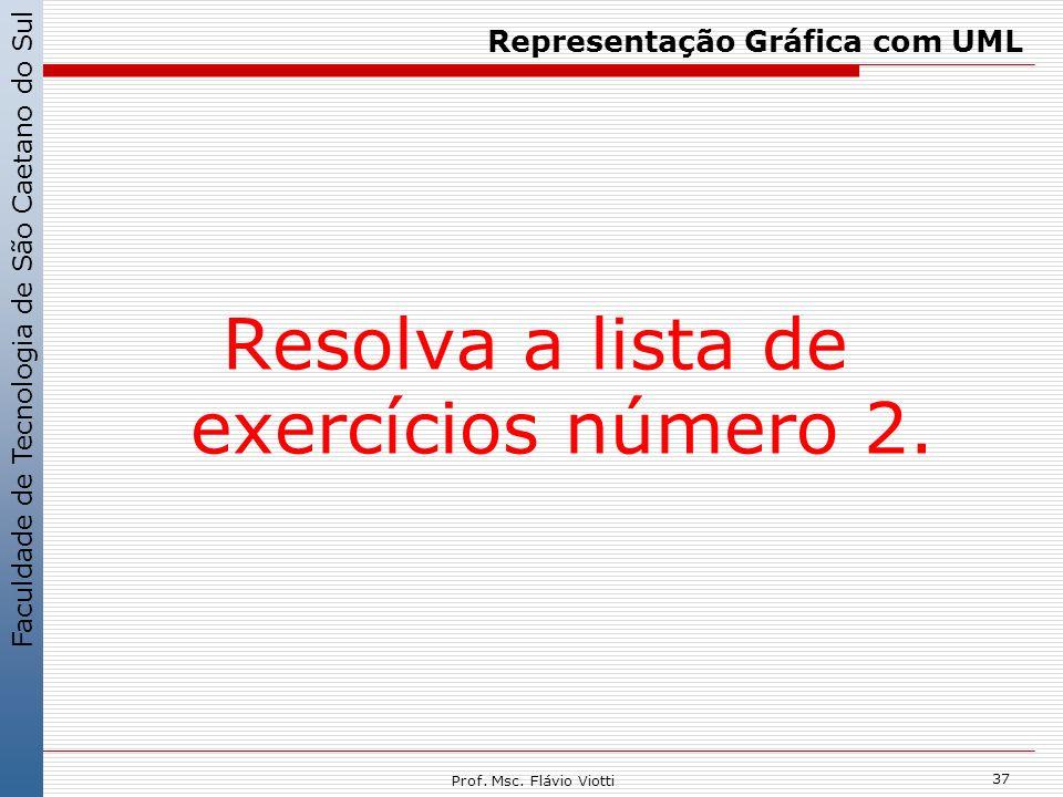 Faculdade de Tecnologia de São Caetano do Sul 37 Prof. Msc. Flávio Viotti Representação Gráfica com UML Resolva a lista de exercícios número 2.