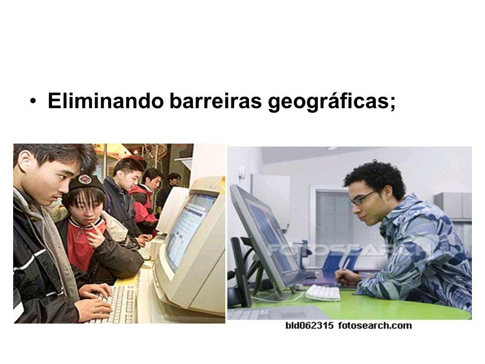 Eliminando barreiras geográficas;