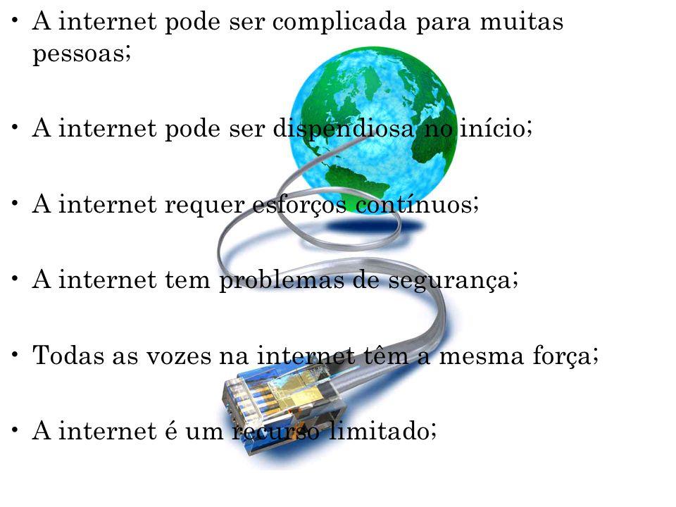 A internet pode ser complicada para muitas pessoas; A internet pode ser dispendiosa no início; A internet requer esforços contínuos; A internet tem pr