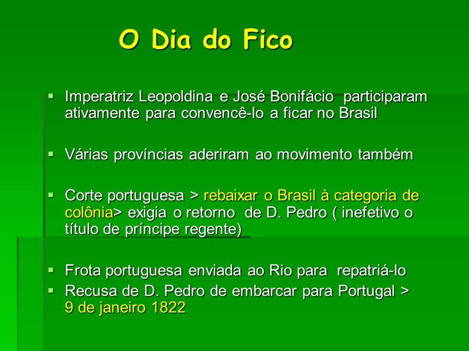 O Dia do Fico O Dia do Fico Imperatriz Leopoldina e José Bonifácio participaram ativamente para convencê-lo a ficar no Brasil Imperatriz Leopoldina e