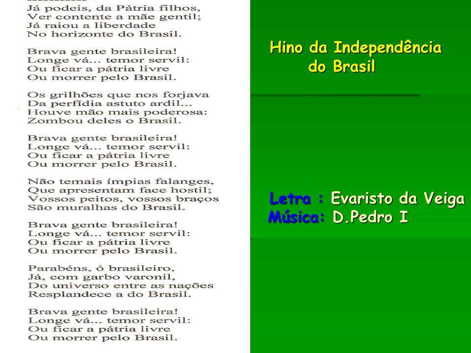 Hino da Independência do Brasil Letra : Evaristo da Veiga Música: D.Pedro I Hino da Independência do Brasil Letra : Evaristo da Veiga Música: D.Pedro