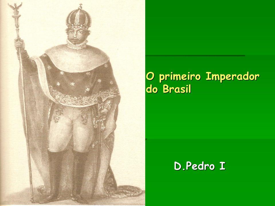 O primeiro Imperador do Brasil D.Pedro I O primeiro Imperador do Brasil D.Pedro I