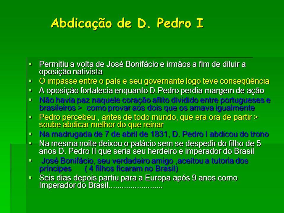 Abdicação de D. Pedro I Abdicação de D. Pedro I Permitiu a volta de José Bonifácio e irmãos a fim de diluir a oposição nativista Permitiu a volta de J