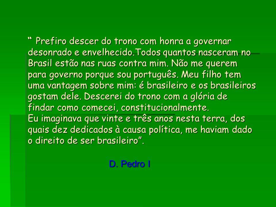 Prefiro descer do trono com honra a governar desonrado e envelhecido.Todos quantos nasceram no Brasil estão nas ruas contra mim. Não me querem para go