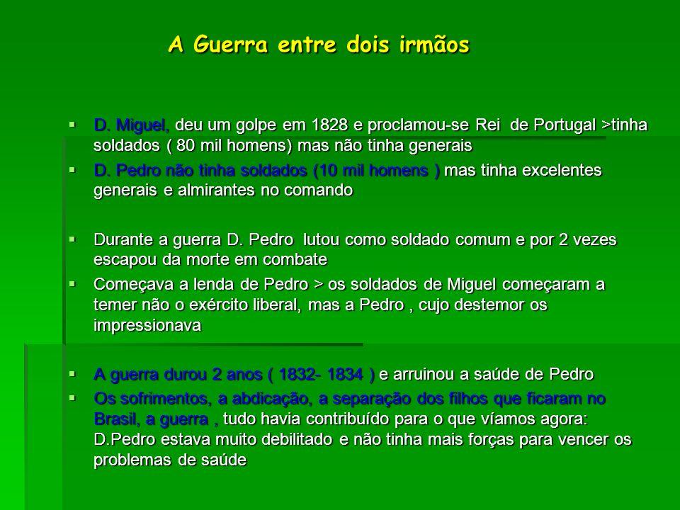 A Guerra entre dois irmãos A Guerra entre dois irmãos D. Miguel, deu um golpe em 1828 e proclamou-se Rei de Portugal >tinha soldados ( 80 mil homens)