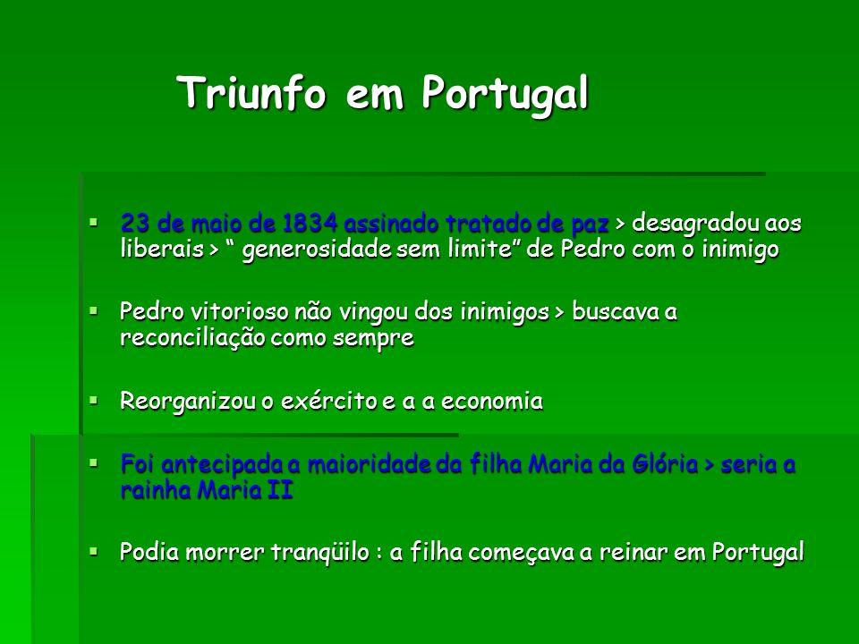 Triunfo em Portugal Triunfo em Portugal 23 de maio de 1834 assinado tratado de paz > desagradou aos liberais > generosidade sem limite de Pedro com o