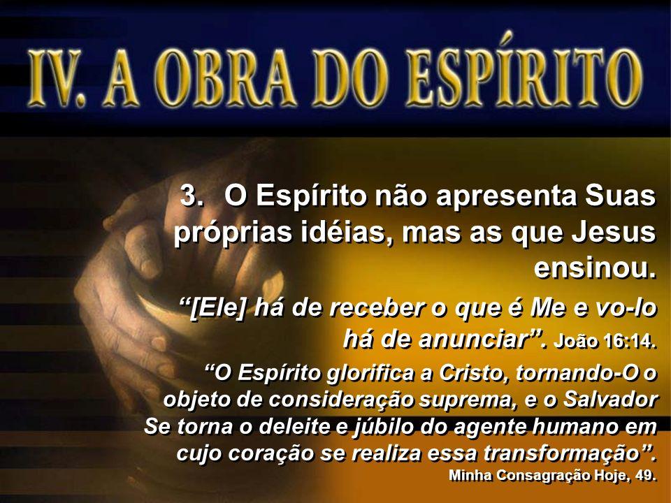 3.O Espírito não apresenta Suas próprias idéias, mas as que Jesus ensinou. [Ele] há de receber o que é Me e vo-lo há de anunciar. João 16:14. O Espíri