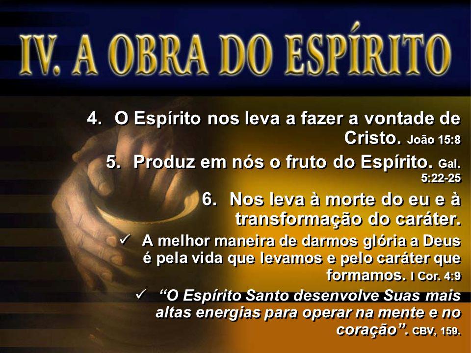 4.O Espírito nos leva a fazer a vontade de Cristo. João 15:8 5.Produz em nós o fruto do Espírito. Gal. 5:22-25 6.Nos leva à morte do eu e à transforma
