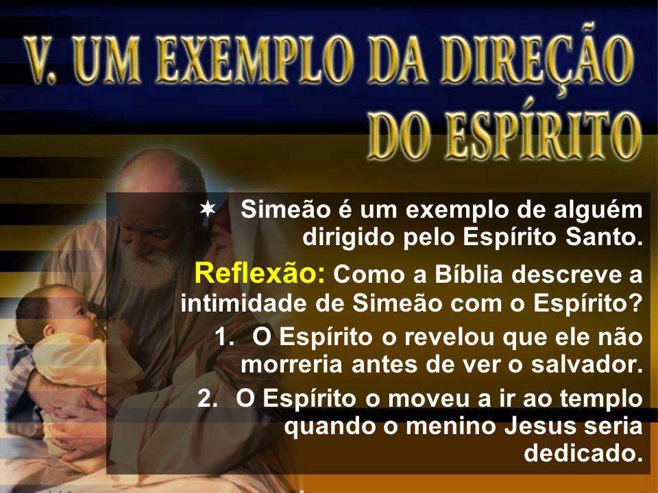 Simeão é um exemplo de alguém dirigido pelo Espírito Santo. Reflexão: Como a Bíblia descreve a intimidade de Simeão com o Espírito? 1.O Espírito o rev