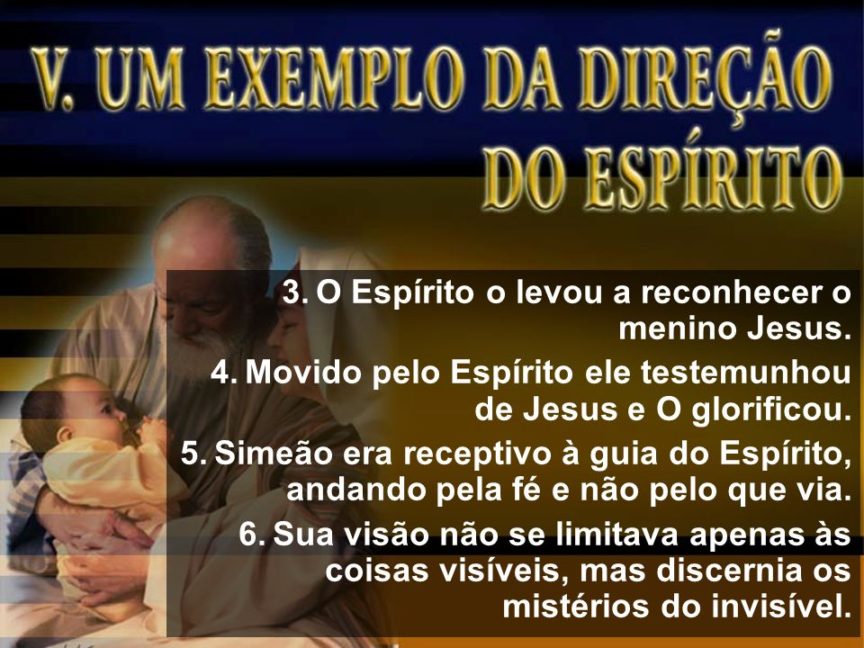 3.O Espírito o levou a reconhecer o menino Jesus. 4.Movido pelo Espírito ele testemunhou de Jesus e O glorificou. 5.Simeão era receptivo à guia do Esp