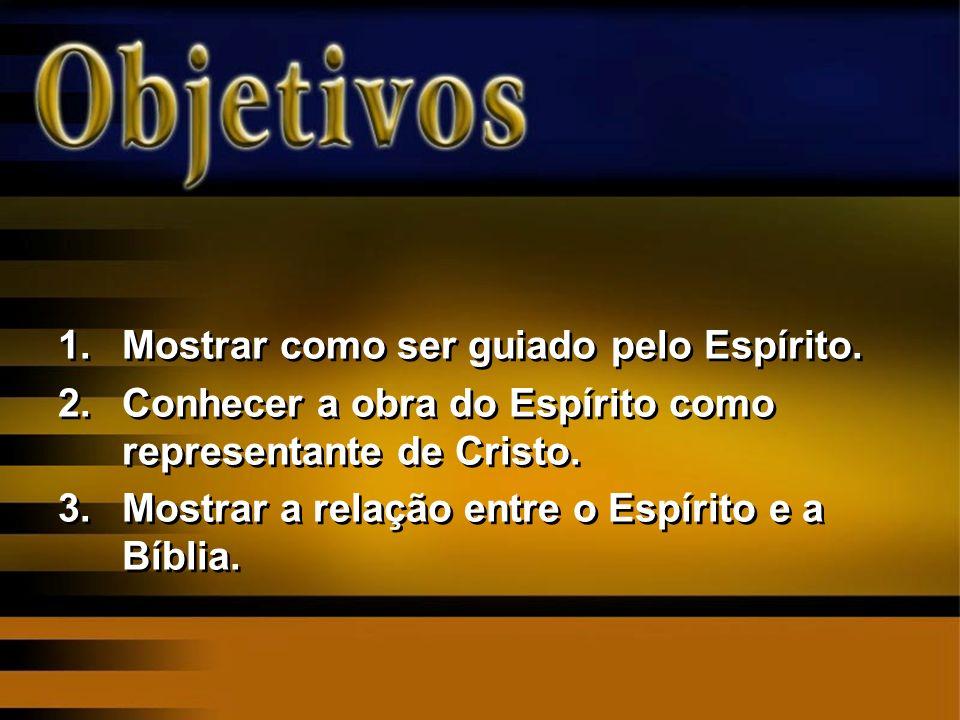 1.Mostrar como ser guiado pelo Espírito. 2.Conhecer a obra do Espírito como representante de Cristo. 3.Mostrar a relação entre o Espírito e a Bíblia.