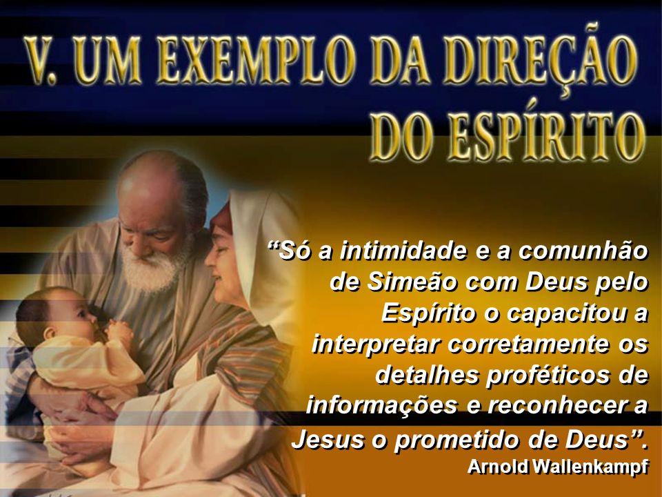 Só a intimidade e a comunhão de Simeão com Deus pelo Espírito o capacitou a interpretar corretamente os detalhes proféticos de informações e reconhece
