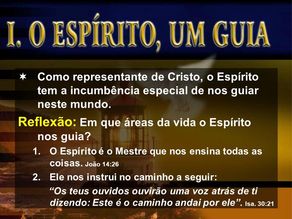 Como representante de Cristo, o Espírito tem a incumbência especial de nos guiar neste mundo. Reflexão: Em que áreas da vida o Espírito nos guia? 1.O