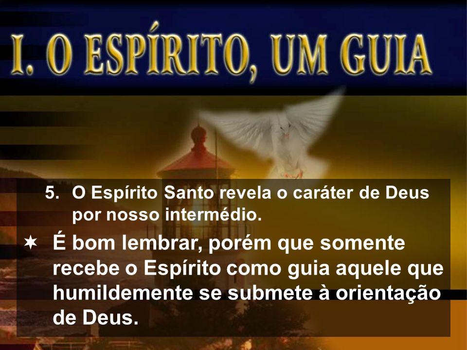 5.O Espírito Santo revela o caráter de Deus por nosso intermédio. É bom lembrar, porém que somente recebe o Espírito como guia aquele que humildemente