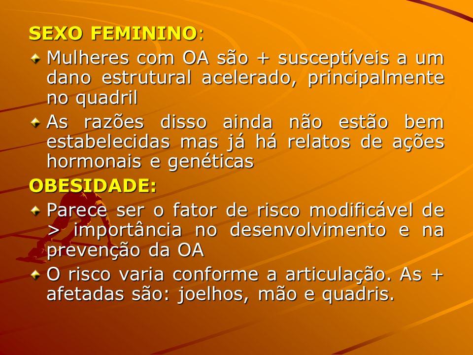 SEXO FEMININO: Mulheres com OA são + susceptíveis a um dano estrutural acelerado, principalmente no quadril As razões disso ainda não estão bem estabe