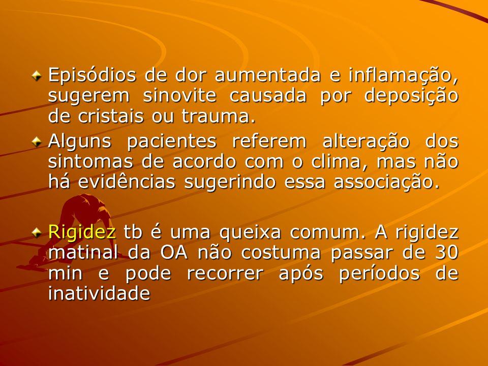 Episódios de dor aumentada e inflamação, sugerem sinovite causada por deposição de cristais ou trauma. Alguns pacientes referem alteração dos sintomas