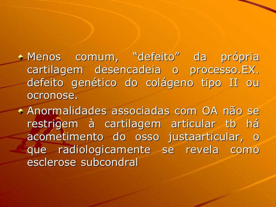 Menos comum, defeito da própria cartilagem desencadeia o processo.EX. defeito genético do colágeno tipo II ou ocronose. Anormalidades associadas com O