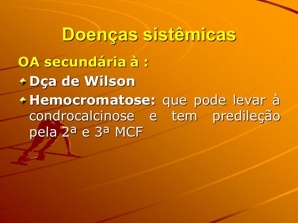Doenças sistêmicas OA secundária à : Dça de Wilson Hemocromatose: que pode levar à condrocalcinose e tem predileção pela 2ª e 3ª MCF