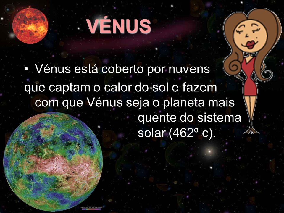 VÉNUS Vénus está coberto por nuvens que captam o calor do sol e fazem com que Vénus seja o planeta mais quente do sistema solar (462º c).